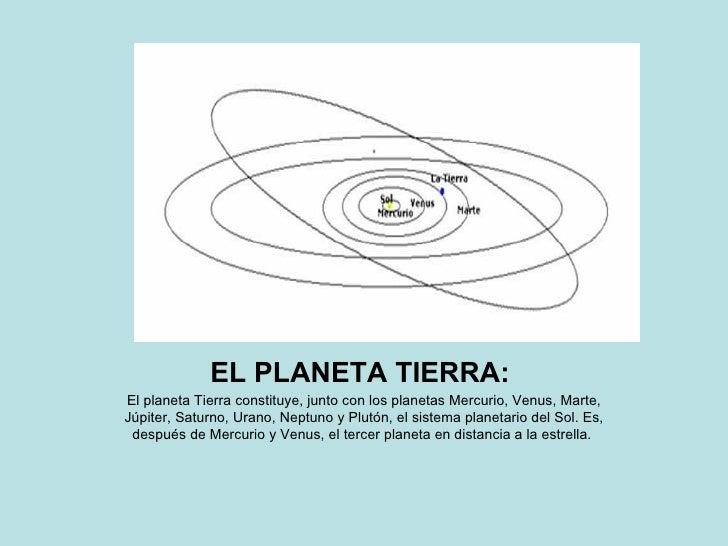 EL PLANETA TIERRA:   El planeta Tierra constituye, junto con los planetas Mercurio, Venus, Marte, Júpiter, Saturno, Urano,...