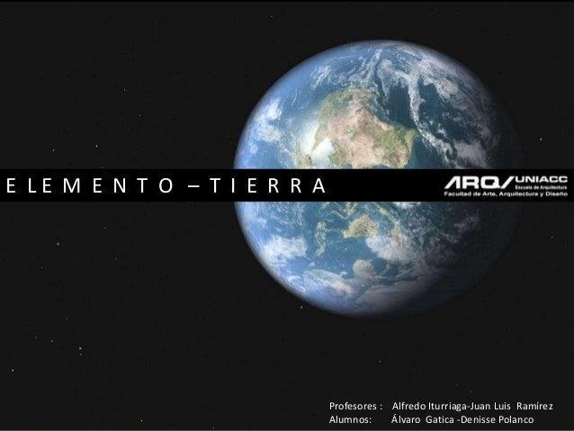 E L E M E N T O – T I E R R A Profesores : Alfredo Iturriaga-Juan Luis Ramírez Alumnos: Álvaro Gatica -Denisse Polanco
