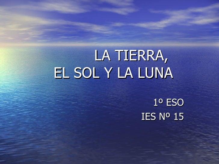 LA TIERRA,  EL SOL Y LA LUNA 1º ESO IES Nº 15