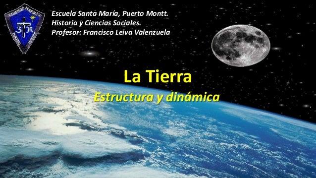 Escuela Santa María, Puerto Montt. Historia y Ciencias Sociales. Profesor: Francisco Leiva Valenzuela  La Tierra Estructur...