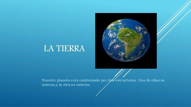 LA TIERRA Nuestro planeta esta conformado por dos estructuras. Una de ellas es interna y la otra es externa.
