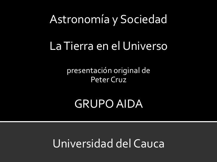 Astronomía y SociedadLa Tierra en el Universo   presentación original de         Peter Cruz     GRUPO AIDAUniversidad del ...