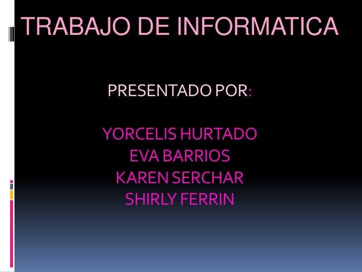 TRABAJO DE INFORMATICAPRESENTADO POR:YORCELIS HURTADOEVA BARRIOSKAREN SERCHARSHIRLY FERRIN<br />