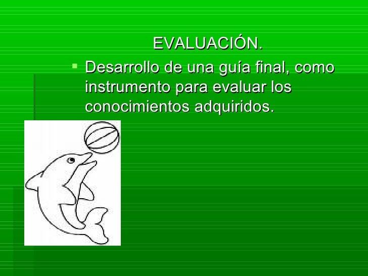 EVALUACIÓN.  Desarrollo de una guía final, como   instrumento para evaluar los   conocimientos adquiridos.