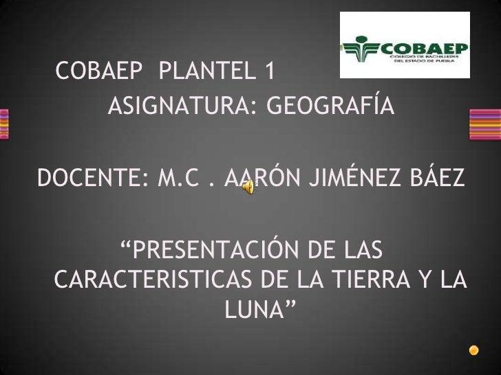 """COBAEP  PLANTEL 1<br />ASIGNATURA: GEOGRAFÍA<br />DOCENTE: M.C . AARÓN JIMÉNEZ BÁEZ<br />""""PRESENTACIÓN DE LAS CARACTERISTI..."""