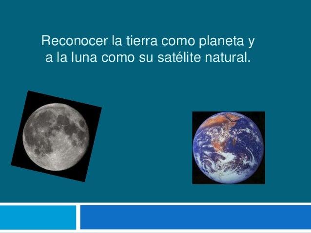 Reconocer la tierra como planeta ya la luna como su satélite natural.