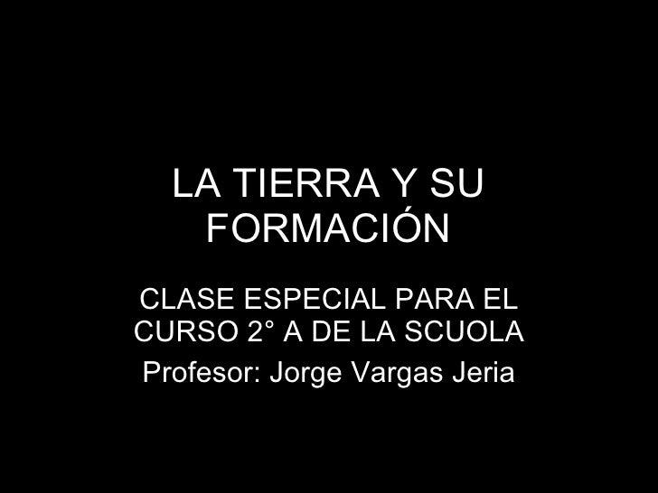 LA TIERRA Y SU FORMACIÓN CLASE ESPECIAL PARA EL CURSO 2° A DE LA SCUOLA Profesor: Jorge Vargas Jeria