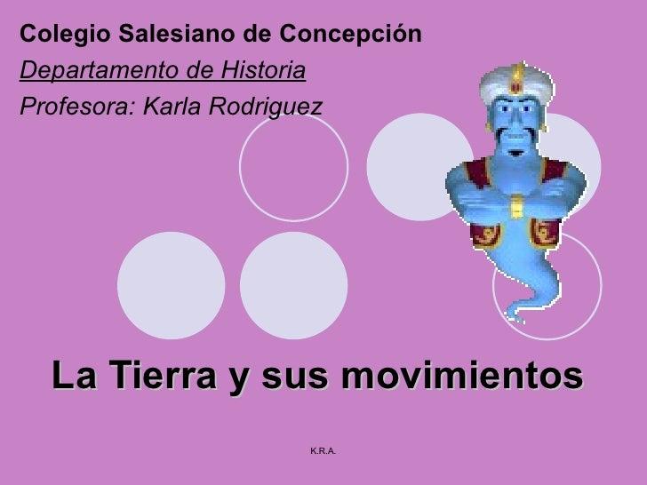 La Tierra y sus movimientos Colegio Salesiano de Concepción Departamento de Historia Profesora: Karla Rodriguez K.R.A.