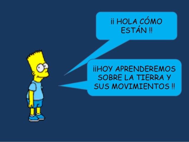 ¡¡ HOLA CÓMO        ESTÁN !!¡¡HOY APRENDEREMOS  SOBRE LA TIERRA YSUS MOVIMIENTOS !!