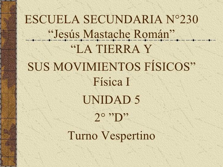 """ESCUELA SECUNDARIA N°230 """"Jesús Mastache Román"""" """"LA TIERRA Y SUS MOVIMIENTOS FÍSICOS"""" Física I UNIDAD 5 2° """"D"""" Turno Vespe..."""