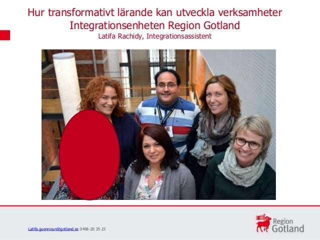 Hur transformativt lärande kan utveckla verksamheter Integrationsenheten Region Gotland Latifa Rachidy, Integrationsassist...
