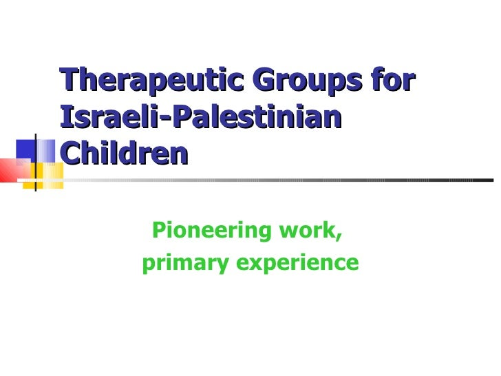 Therapeutic Groups forIsraeli-PalestinianChildren      Pioneering work,     primary experience