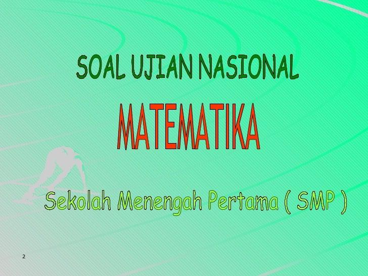 SOAL UJIAN NASIONAL  MATEMATIKA Sekolah Menengah Pertama ( SMP )