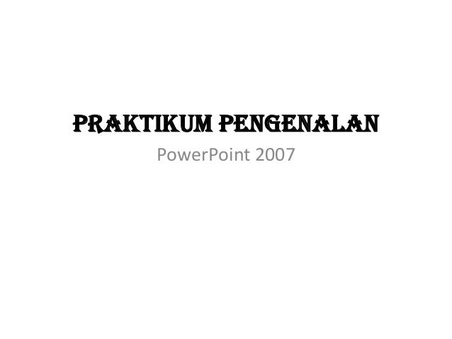 Praktikum pengenalan PowerPoint 2007