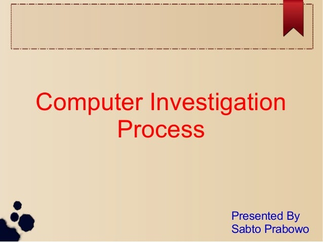Computer Investigation Process Presented By Sabto Prabowo