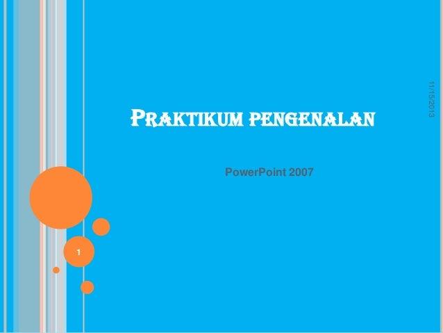 PowerPoint 2007  1  11/15/2013  PRAKTIKUM PENGENALAN