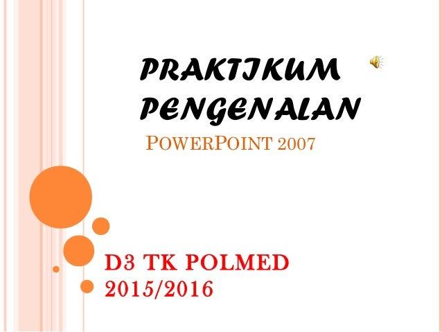 PRAKTIKUM PENGENALAN POWERPOINT 2007 D3 TK POLMED 2015/2016
