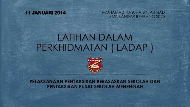 11 JANUARI 2014  MOHAMAD NASUHA BIN AHMAD SMK BANDAR BEHRANG 2020  LATIHAN DALAM PERKHIDMATAN ( LADAP )  PELAKSANAAN PENTA...