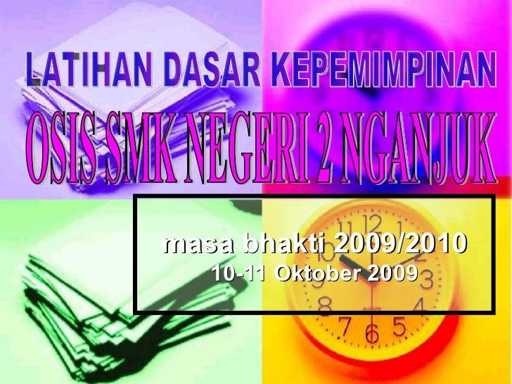 masa bhakti 2009/2010 10-11 Oktober 2009 LATIHAN DASAR KEPEMIMPINAN OSIS SMK NEGERI 2 NGANJUK