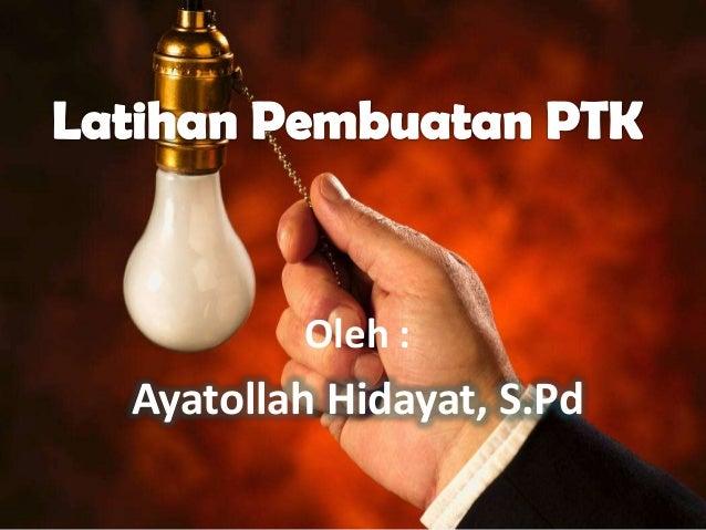 Latihan Pembuatan PTK          Oleh :  Ayatollah Hidayat, S.Pd