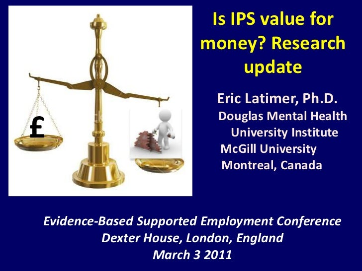Is IPS value for money? Researchupdate<br />Eric Latimer, Ph.D.<br />                 Douglas Mental Health<br />Unive...