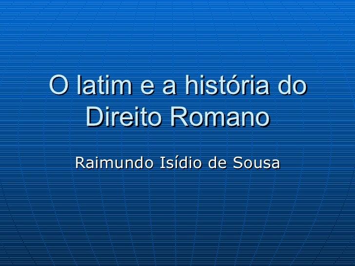 O latim e a história do Direito Romano Raimundo Isídio de Sousa