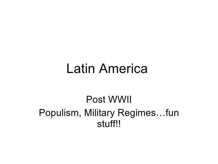 Latin America  Post WWII Populism, Military Regimes…fun stuff!!
