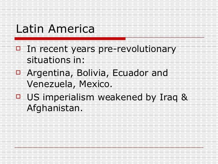Latin America <ul><li>In recent years pre-revolutionary situations in: </li></ul><ul><li>Argentina, Bolivia, Ecuador and V...