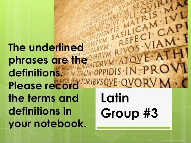 The underlined phrases are the definitions. Please record the terms and definitions in your notebook.  Latin Group #3