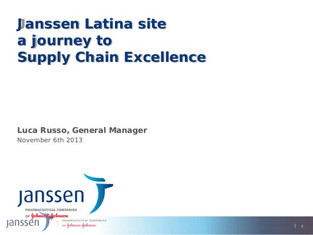 Janssen Latina site a journey to Supply Chain Excellence  Luca Russo, General Manager November 6th 2013  0 0  0