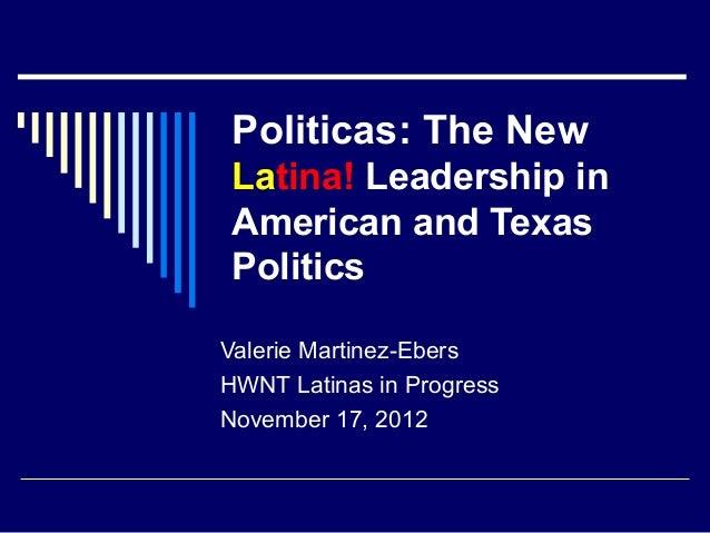 Politicas: The NewLatina! Leadership inAmerican and TexasPoliticsValerie Martinez-EbersHWNT Latinas in ProgressNovember 17...