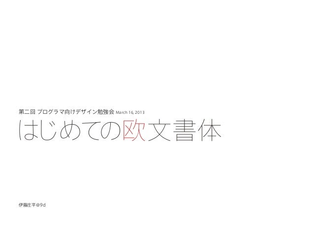 第二回 プログラマ向けデザイン勉強会 March 16, 2013はじめての欧文書体伊藤庄平@9d