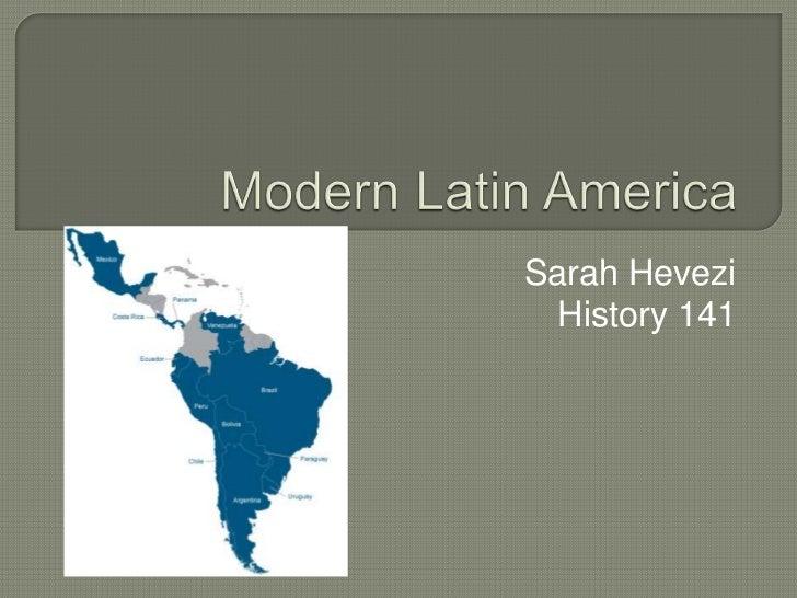 Modern Latin America <br />Sarah Hevezi<br />History 141<br />