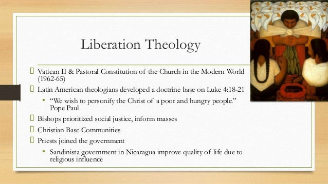 liberation theology in latin america Throughout the history of latin america, the catholic church has been a dominant institution supporting the status quo and ruling powers but in the 1970s and 1980s, in many countries, priests and nuns were arrested and many were killed.