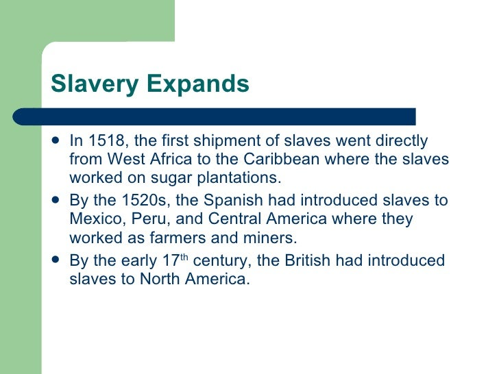 Slavery Expands <ul><li>In 1518, the first shipment of slaves went directly from West Africa to the Caribbean where the sl...