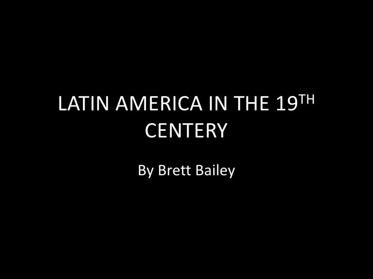 LATIN AMERICA IN THE 19TH CENTERY<br />By Brett Bailey<br />