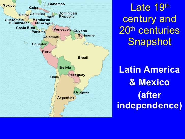 Late 19 th  century and 20 th  centuries Snapshot Latin America & Mexico (after independence)