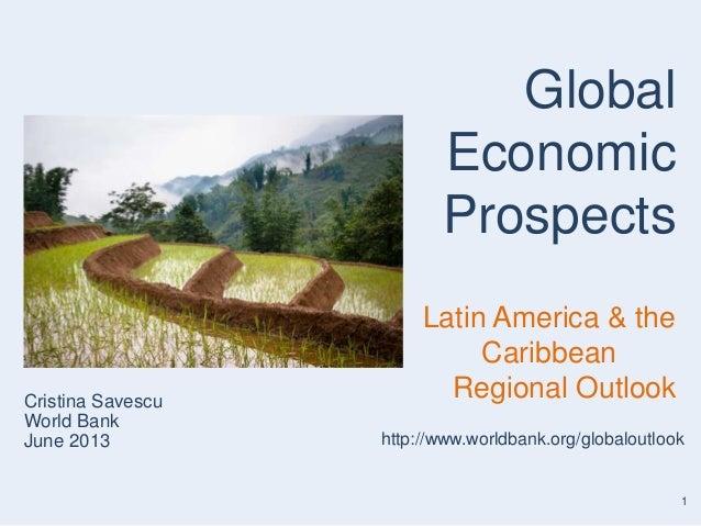 1Cristina SavescuWorld BankJune 2013GlobalEconomicProspectsLatin America & theCaribbeanRegional Outlookhttp://www.worldban...