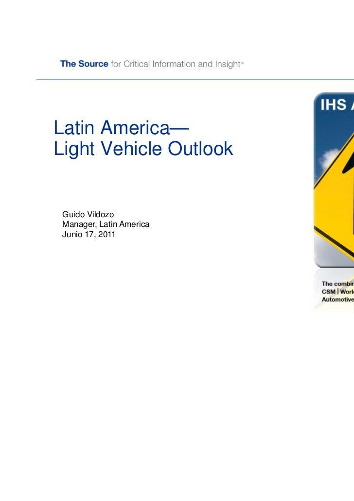 Latin America—Light Vehicle Outlook Guido Vildozo Manager, Latin America Junio 17, 2011