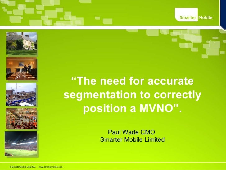 """"""" The need for accurate segmentation to correctly position a MVNO"""". Paul Wade CMO  Smarter Mobile Limited"""