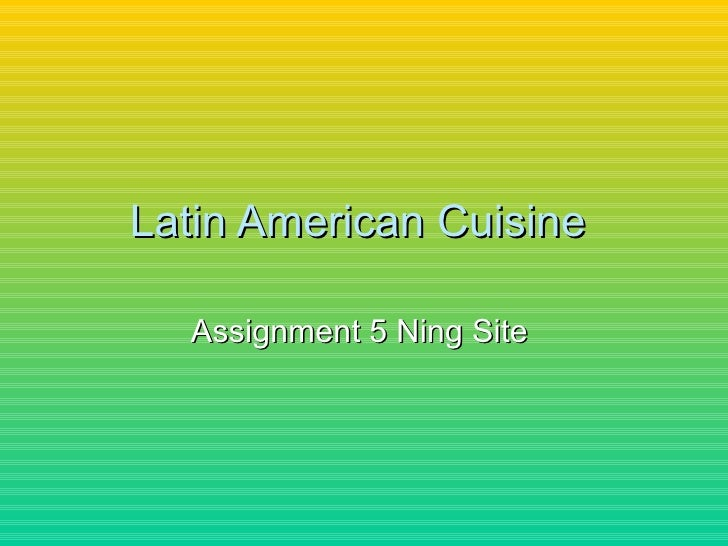 Latin American Cuisine  Assignment 5 Ning Site
