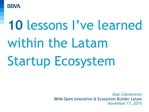 10 lessons I've learned within the Latam Startup Ecosystem Alan Colmenares BBVA Open Innovation & Ecosystem Builder Latam ...