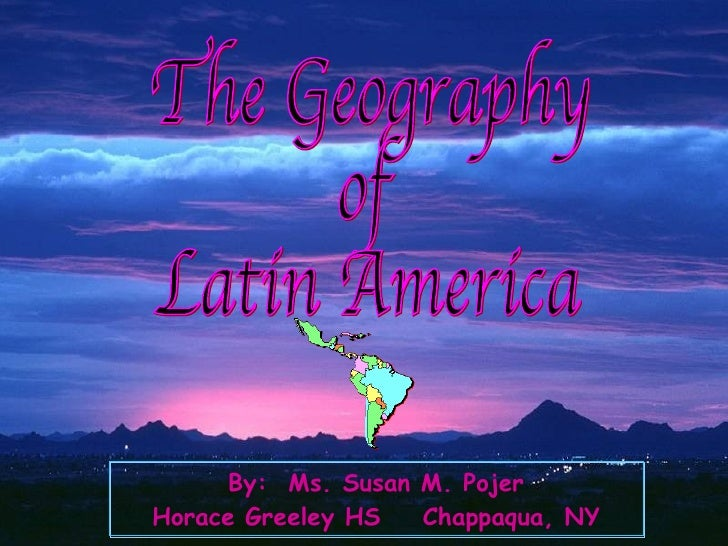 The Geography of Latin America By:  Ms. Susan M. Pojer Horace Greeley HS  Chappaqua, NY