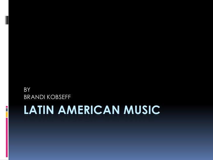 LATIN AMERICAN MUSIC<br />BY<br />BRANDI KOBSEFF<br />