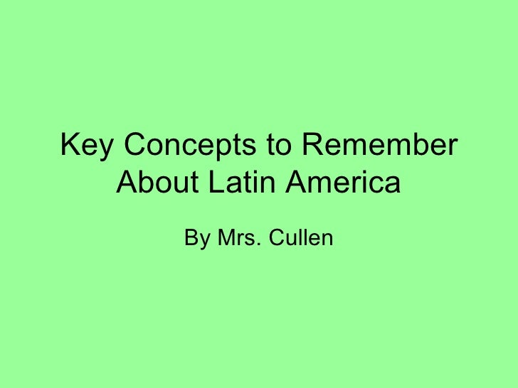 Key Concepts to Remember   About Latin America       By Mrs. Cullen