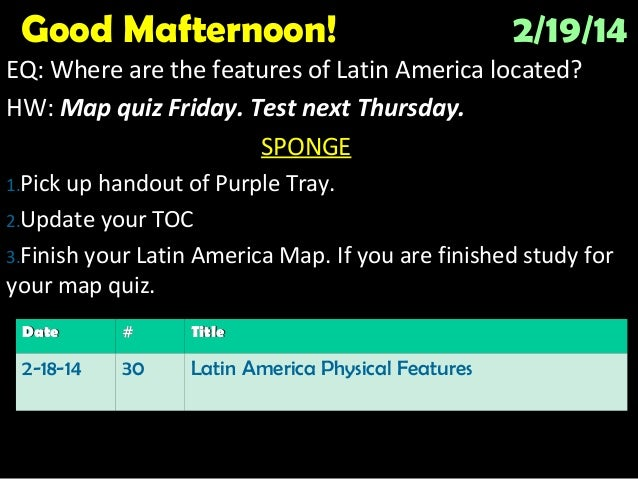 Good Mafternoon!  2/19/14  EQ: Where are the features of Latin America located? HW: Map quiz Friday. Test next Thursday. S...