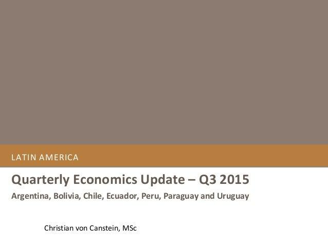 LATIN AMERICA Quarterly Economics Update – Q3 2015 Argentina, Bolivia, Chile, Ecuador, Peru, Paraguay and Uruguay Christia...