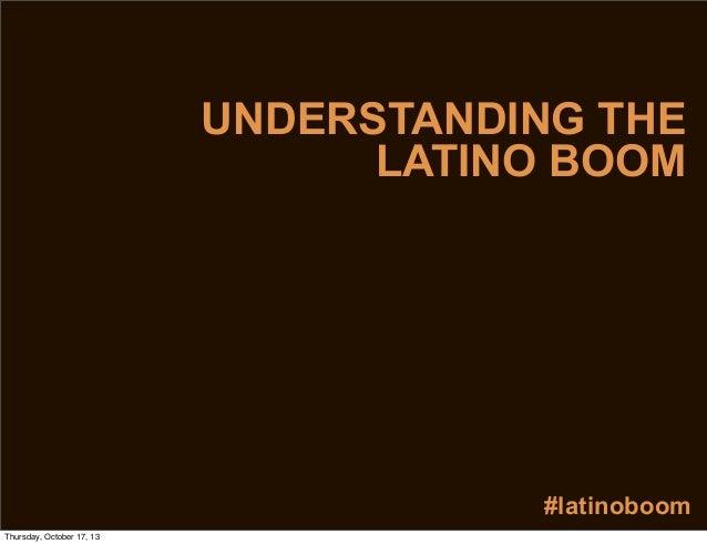 UNDERSTANDING THE LATINO BOOM  #latinoboom Thursday, October 17, 13