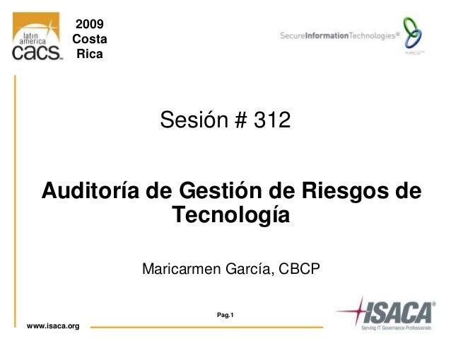 www.isaca.org 1 1 Auditoría de Gestión de Riesgos de Tecnología Maricarmen García, CBCP Pag.1 Sesión # 312 2009 Costa Rica