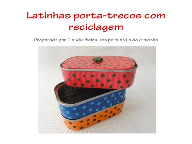 Latinhas porta-trecos comreciclagemPreparado por Claudio Belmudes para a Vila do Artesão